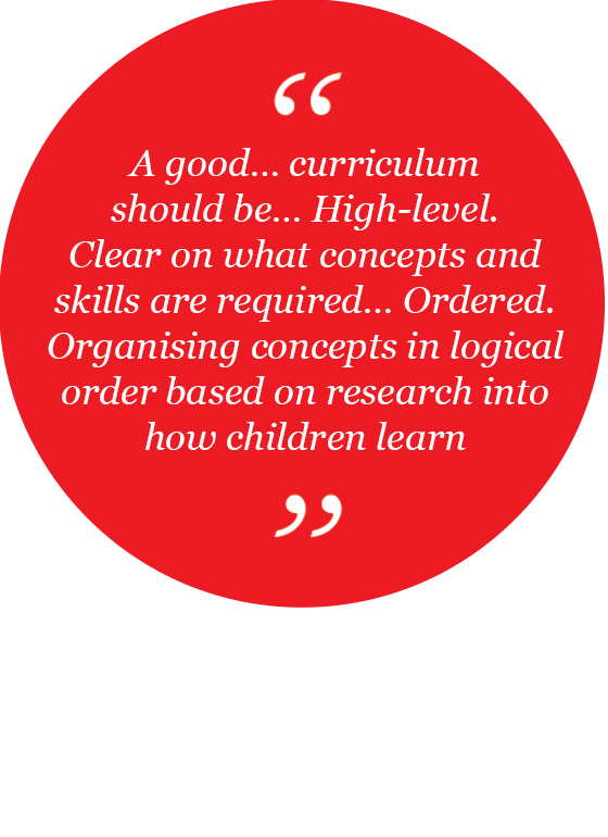 A good... curriculum should be... High-level - clear on what concepts and skills are required…Ordered - organising concepts in logical order based on research into how children learn