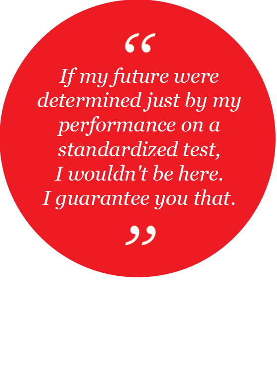 If my future were determined just by my performance on a standardized test, I wouldn't be here. I guarantee you that.