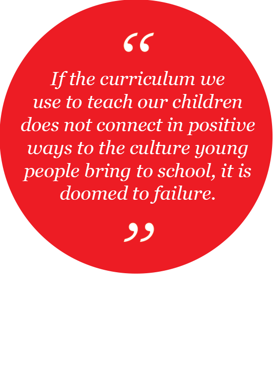 If the curriculum we use to teach our children does not connect in positive ways to the culture young people bring to school, it is doomed to failure.